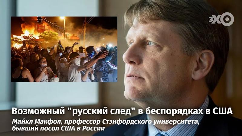 Майкл Макфол о Трампе протестах и возможном русском следе в беспорядках в США