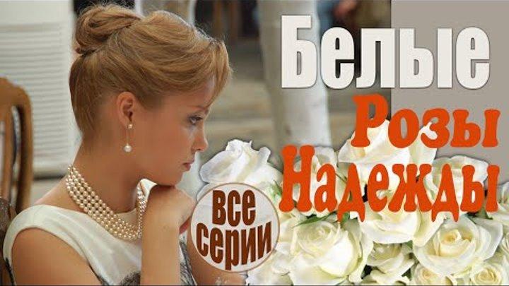 Белые розы надежды все серии Искренняя жизненная мелодрама русские мелодрамы