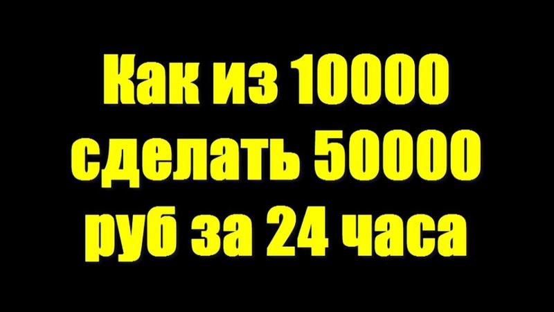 Как из 10000 сделать 50000 руб за 24 часа?! Смотреть ВСЕМ....