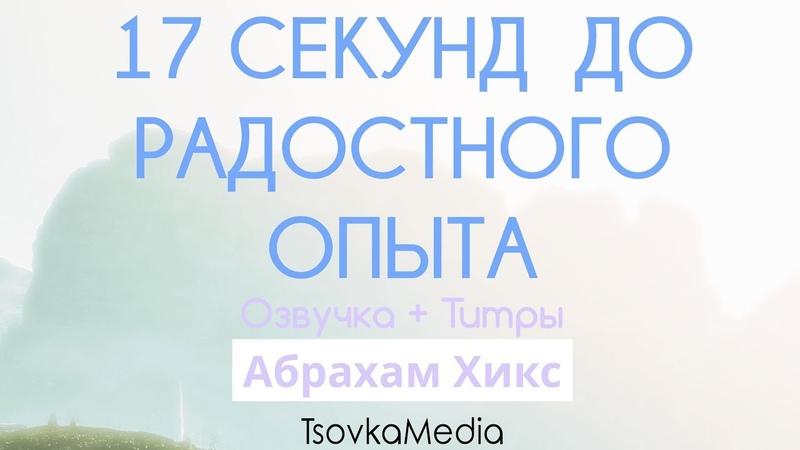 17 секунд для радостного опыта ~ Абрахам Эстер Хикс Озвучка Титры TsovkaMedia