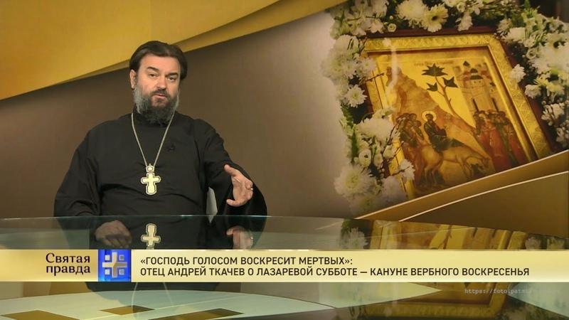 Господь воскресит мертвых Отец Андрей Ткачев о Лазаревой субботе кануне Вербного воскресенья