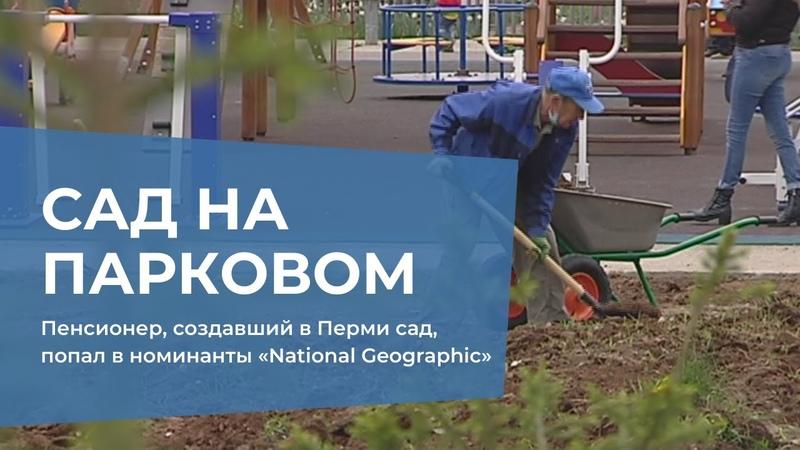 Пенсионер создавший в Перми сад попал в номинанты National Geographic