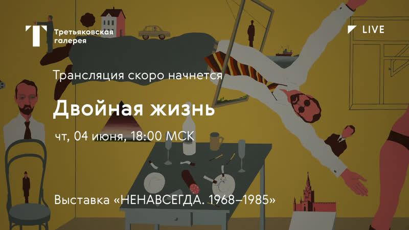 Двойная жизнь Дискуссия онлайн Выставка НЕНАВСЕГДА 1968 1985