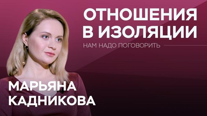 Как сохранить отношения в период изоляции Нам надо поговорить с Марьяной Кадниковой