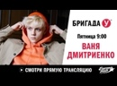 Ваня Дмитриенко в Бригаде У