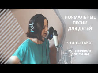 Нормальные песни для детей | Что ты такое (Колыбельная для мамы)