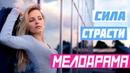 Хороший фильм для просмотра всей семьёй Сила страсти Русские мелодрамы новинки